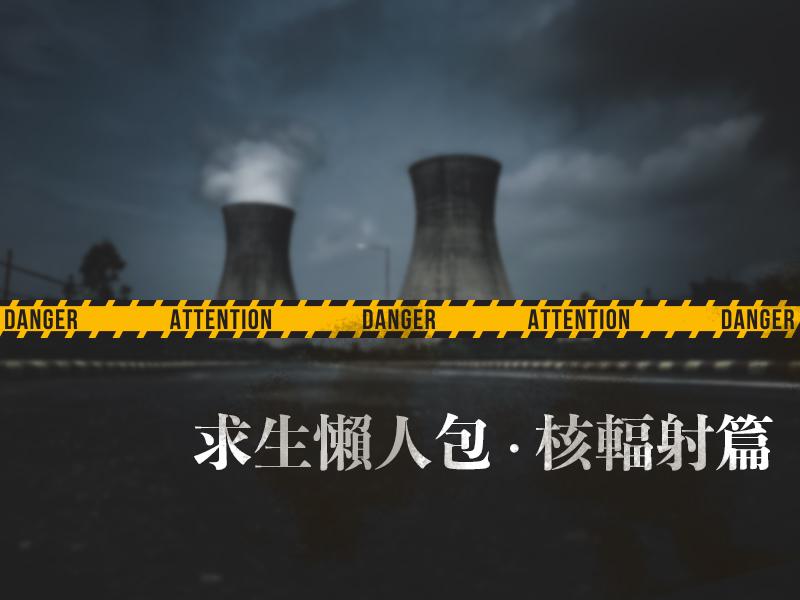 【求生懶人包 - 核輻射篇】