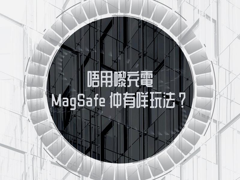 【唔用嚟充電,MagSafe 仲有咩玩法?】